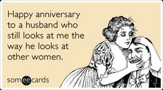 ecard ~ Happy anniversary to a husband who still looks at me the way he looks at other women.