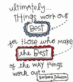 Ultimately things work out best for those who make the best of the way things work out. -Barbara Johnson