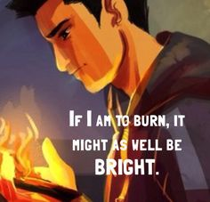 """ If I am to burn, it might as we'll be bright.""- Frank"