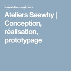 Ateliers Seewhy | Conception, réalisation, prototypage