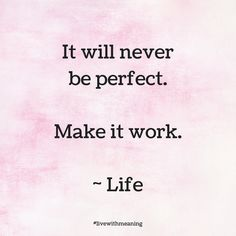 It will never be perfect.  Make it work. ~Life