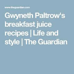 Gwyneth Paltrow's breakfast juice recipes | Life and style | The Guardian