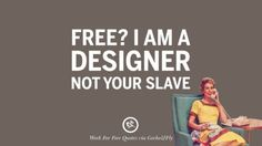 Work Quote : Free? I am a designer not your slave. Sarcastic 'Work For Free' Quotes F