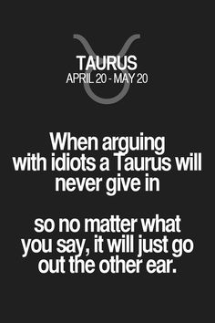 When ar_guing with idiots a Taurus will never give in so no matter what you say, it will just go out the other ear. Taurus | Taurus Quotes | Taurus Zodiac Signs