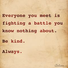 U don't know what other peoples struggles and battles are. So be nice