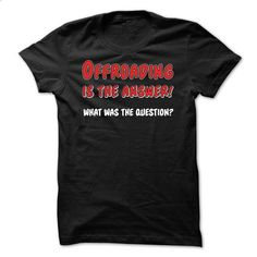 Offroading is the Answer - custom t shirt #tshirt summer #hoodie fashion
