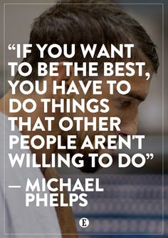 Be different, work harder. -- Michael Phelps