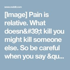 """[Image] Pain is relative. What doesn't kill you might kill someone else. So be careful when you say """"I've seen worse."""" Don't underestimate anyone's suffering. - GetMotivated"""