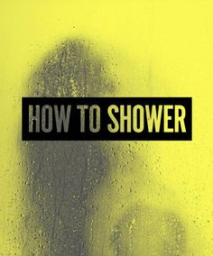 I have been showering all wrong. Didn't even know that was possible.