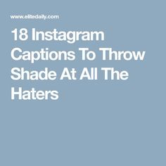 18 Instagram Captions To Throw Shade At All The Haters