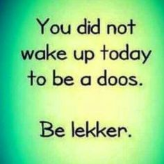 Be lekker. Sign Quotes, Me Quotes, Motivational Quotes, Inspirational Quotes, Twisted Humor, Afrikaans, Wise Words, Positive Quotes, Nostalgia
