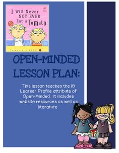 Use this lesson to teach the Learner Profile attribute of Open Minded.  It uses a few online websites and photos as well as the book I Will Never Not Ever Eat A Tomato by Lauren Child.