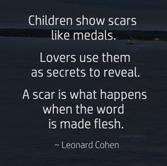 """Children show scars like medals. Lovers use them as secrets to reveal. A scar is what happens when the word is made flesh."" ~ Leonard Cohen #quote #RIPLeonardCohen"