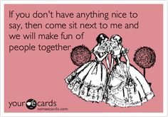 Free, Flirting Ecard: If you don't have anything nice to say, then come sit next to me and we will make fun of people together