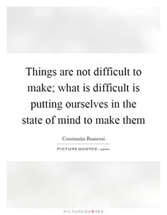 Things are not difficult to make; what is difficult is putting ourselves in the state of mind to make them Picture Quote #1