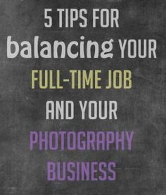 5 Tips to Balance Your Full-Time Job and Your Photography Business