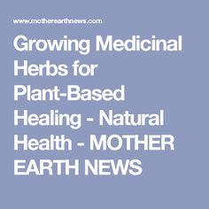 Growing Medicinal Herbs for Plant-Based Healing - Natural Health - MOTHER EARTH NEWS