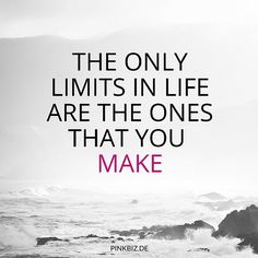 The only limits in life are the ones that you make