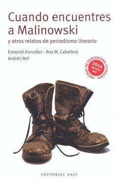 Cuando encuentres a Malinowski : y otros relatos de periodismo narrativo / Ezequiel González, Ana M. Caballero, Andrés Nef ; [prólogo, Miqui Otero y David Vidal]