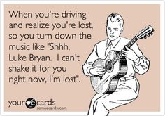 Funny Music Ecard: When you're driving and realize you're lost, so you turn down the music like 'Shhh, Luke Bryan. I can't shake it for you right now, I'm lost'.