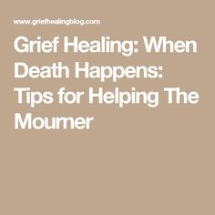Grief Healing: When Death Happens: Tips for Helping The Mourner