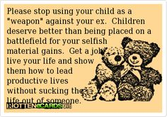 We know it won't stop. Its almost time for the other parent to have time again. We know you will have a sissy fit and throw out ultimatums, like your the courts. You don't care about your kids, just the checks and foodstamps. Step Parenting, Parenting Quotes, Mom Quotes, Quotes To Live By, Qoutes, Wisdom Quotes, Baby Momma Drama, It Wont Stop, Fathers Rights