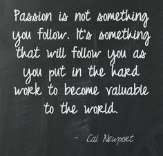 Quote from Cal Newport in his NY Times article: http://www.nytimes.com/2012/09/30/jobs/follow-a-career-passion-let-it-follow-you.html?_r=0