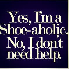 the words - yes I'm a shoe-aholic - addict - quote - shopping - funny - sassy - Amsterdam - l'Etoile Luxury Vintage Great Quotes, Me Quotes, Funny Quotes, Inspirational Quotes, Woman Quotes, Diva Quotes, Motivational, Style Quotes, Fabulous Quotes
