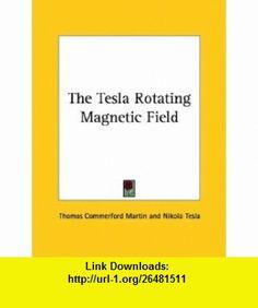 The Tesla Rotating Magnetic Field (9781425318734) Thomas Commerford Martin, Nikola Tesla , ISBN-10: 1425318738  , ISBN-13: 978-1425318734 ,  , tutorials , pdf , ebook , torrent , downloads , rapidshare , filesonic , hotfile , megaupload , fileserve
