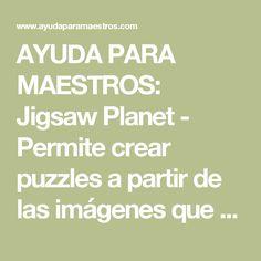 AYUDA PARA MAESTROS: Jigsaw Planet - Permite crear puzzles a partir de las imágenes que subamos a la web