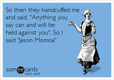 So then they handcuffed me and said, 'Anything you say can and will be held against you'. So I said 'Jason Momoa'.