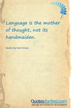 Language is the mother of thought, not its handmaiden #speech,thoughts #language #mother #thought #handmaiden #karl #kraus#quotes #quote #quoteoftoday #quoteoftheday #sayings #saying Kafka Quotes, Socrates Quotes, Wisdom Quotes, Me Quotes, Confucius Quotes, Marcus Aurelius Quotes, Love Pain, Quotes From Novels, Knowledge Quotes