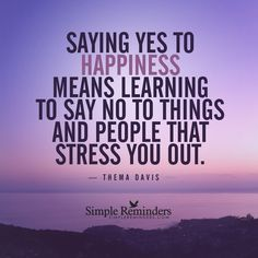 Learn to say no Saying yes to happiness means learning to say no to things and people that stress you out. — Thema Davis