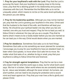 I love this! Prayers for the Boyfriend. For the people who are in a relationship but not yet married.  (http://choosehappychooselove.blogspot.com/2013/05/how-to-pray-for-your-boyfriend.html?m=)