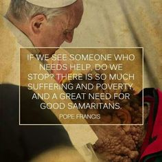 """""""If we see someone who needs help, do we stop? There is so much suffering and poverty, and a great need for Good Samaritans. Pope Francis Quotes, Francis I, Catholic Prayers, Hope Quotes, Believe In God, Roman Catholic, Gods Love, Family Guy, Inspirational Quotes"""