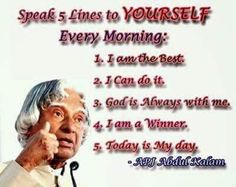 """Speak 5 Lines to YOURSELF Every Morning:  1 - I am the Best. 2 - I Can do it. 3 - God is always with me. 4 - I am a Winner. 5. Today is My day."" APJ Abdul Kalam"