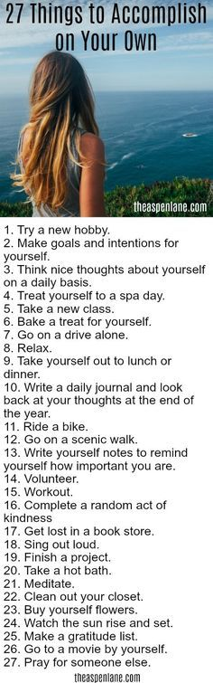27 Things to Do by Yourself. In our crazy-busy world we all have a tendency to not schedule time for ourselves. Spending time alone is a great way to re-energize your mental batteries.