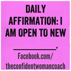 Daily Affirmation: I am open to new______. (Fill in the blank) I am open to new opportunities, relationships,etc. #ConfidentWomenConnect