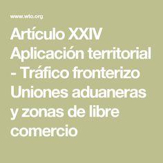 Artículo XXIV Aplicación territorial - Tráfico fronterizo Uniones aduaneras y zonas de libre comercio