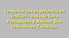 vendedor con experiencia en textiles - zona de Lara Portugueza y Barinas Con vehiculo en Táchira, Táchira -...