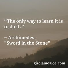 """The only way to #learn it is to do it.    #Archimedes """"Sword in the Stone""""   http://girolamoaloe.com"""