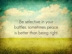 Peace.  Being right is not always the most important thing