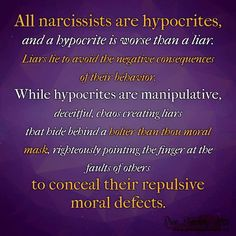 Ooh, what a pearler! And how true... All narcissists are hypocrites, and a hypocrite is worse than a liar. Liars lie to avoid the negative consequences of their behavior. While hypocrites are manipulative, deceitful, chaos creating liars that hide behind a holier than thou moral mask, righteously pointing the finger at the faults of others to conceal their repulsive moral defects.