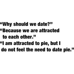 I do not feel the need to date pie...