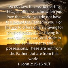 1 John Do not love this world nor the things it offers you, for when you love the world, you do not have the love of the Father in you. Biblical Quotes, Prayer Quotes, Bible Verses Quotes, Faith Quotes, Words Quotes, Sayings, Prayer Scriptures, Bible Knowledge, Favorite Bible Verses