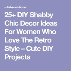 25+ DIY Shabby Chic Decor Ideas For Women Who Love The Retro Style – Cute DIY Projects