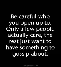 """Be careful who you open up to. Only a few people actually care, the rest just want to have something to gossip about."""