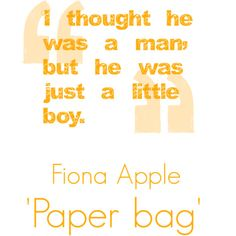 """Fiona apple Paper bag - """"Cause I know I'm a mess that he don't wanna clean up."""""""