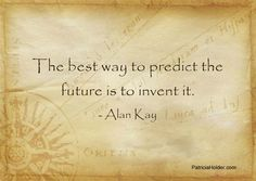 The best way to predict the future is to invent it...............