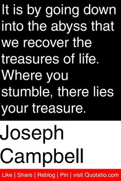 Joseph Campbell - It is by going down into the abyss that we recover the treasures of life. Where you stumble, there lies your treasure. #quotations #quotes